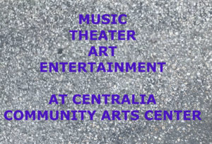 GRAY PEPPLY BACKGROUND WITH A TITLE: MUSIC, THEATER, ART AT CENTRALIA CONNUMITY ARTS CENTER