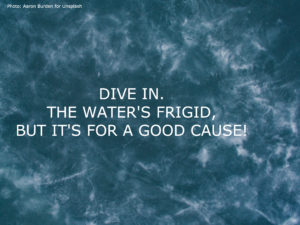 frozen water with cracks in the ice; title reads: Dive In. The water's frigid, but it's for a good cause.""